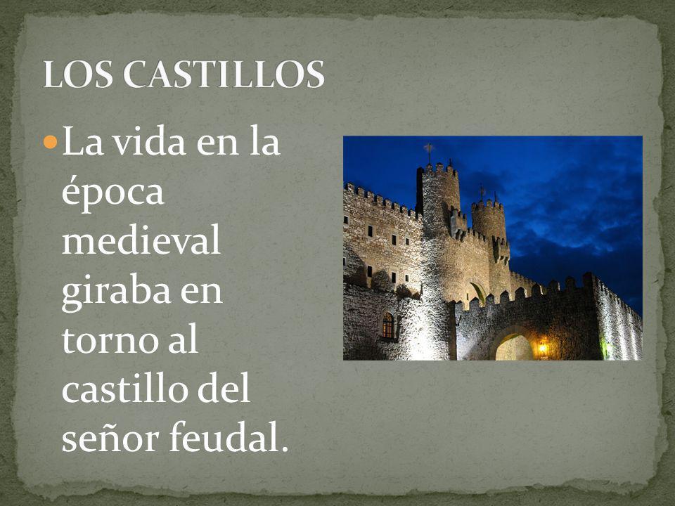 LOS CASTILLOS La vida en la época medieval giraba en torno al castillo del señor feudal.