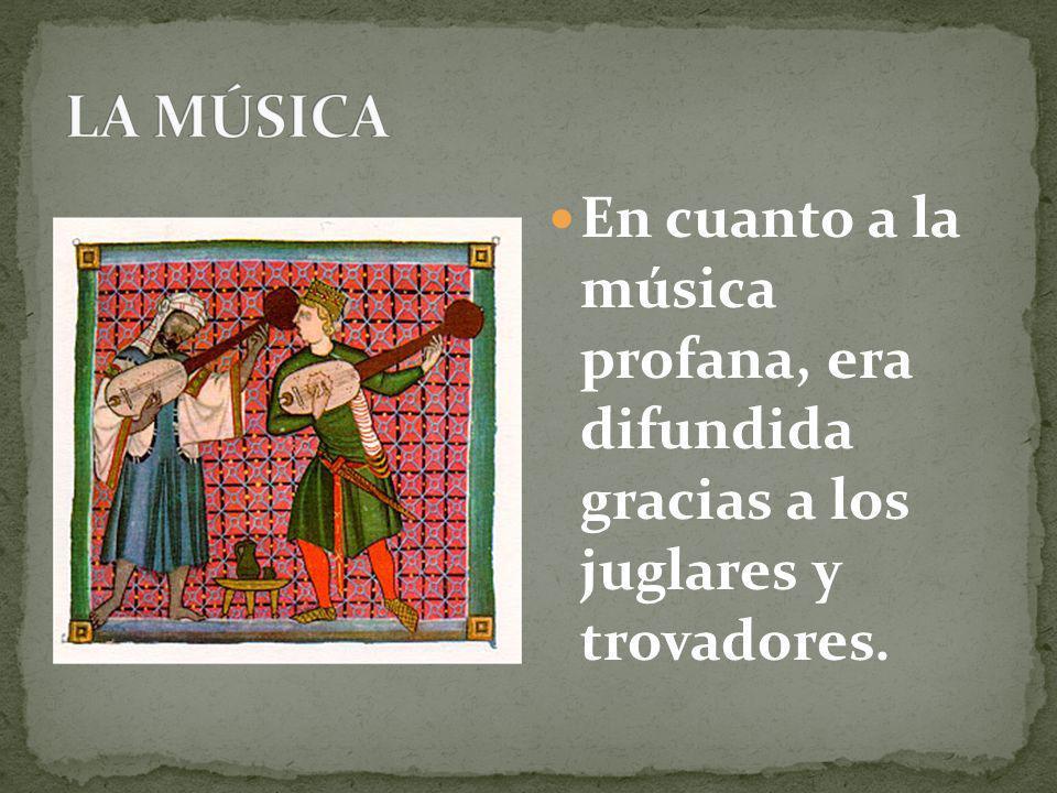 LA MÚSICA En cuanto a la música profana, era difundida gracias a los juglares y trovadores.