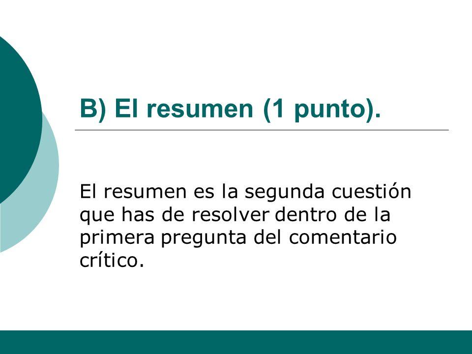 B) El resumen (1 punto).El resumen es la segunda cuestión que has de resolver dentro de la primera pregunta del comentario crítico.