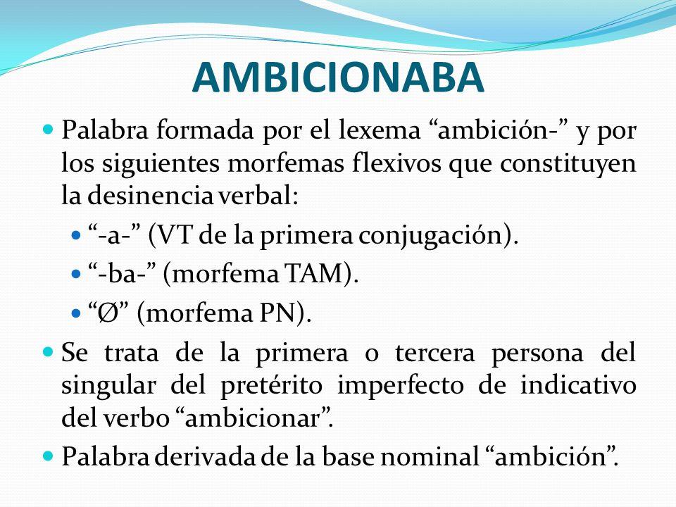 AMBICIONABAPalabra formada por el lexema ambición- y por los siguientes morfemas flexivos que constituyen la desinencia verbal:
