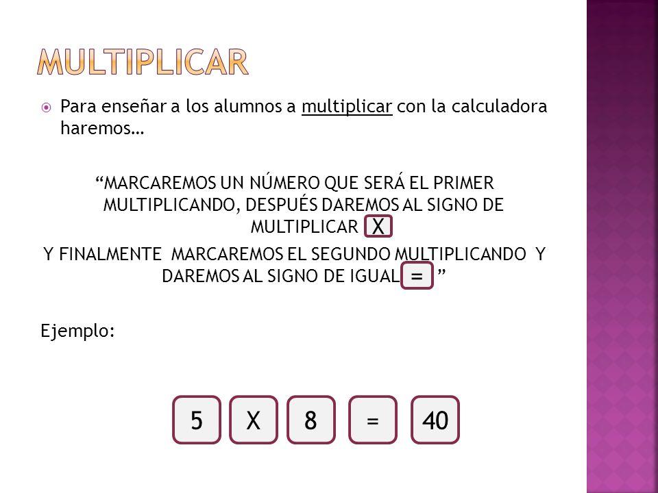 MULTIPLICAR Para enseñar a los alumnos a multiplicar con la calculadora haremos…