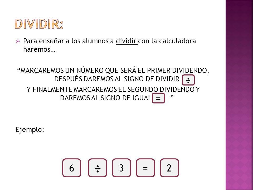 DIVIDIR:Para enseñar a los alumnos a dividir con la calculadora haremos…