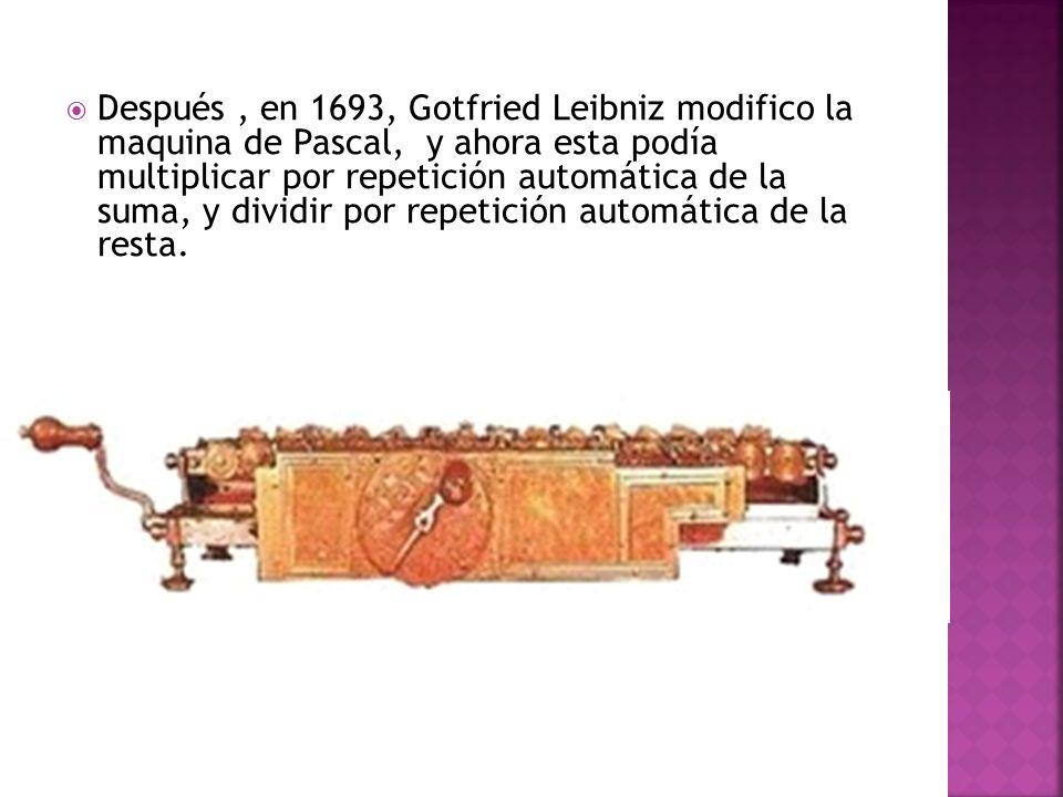 Después , en 1693, Gotfried Leibniz modifico la maquina de Pascal, y ahora esta podía multiplicar por repetición automática de la suma, y dividir por repetición automática de la resta.