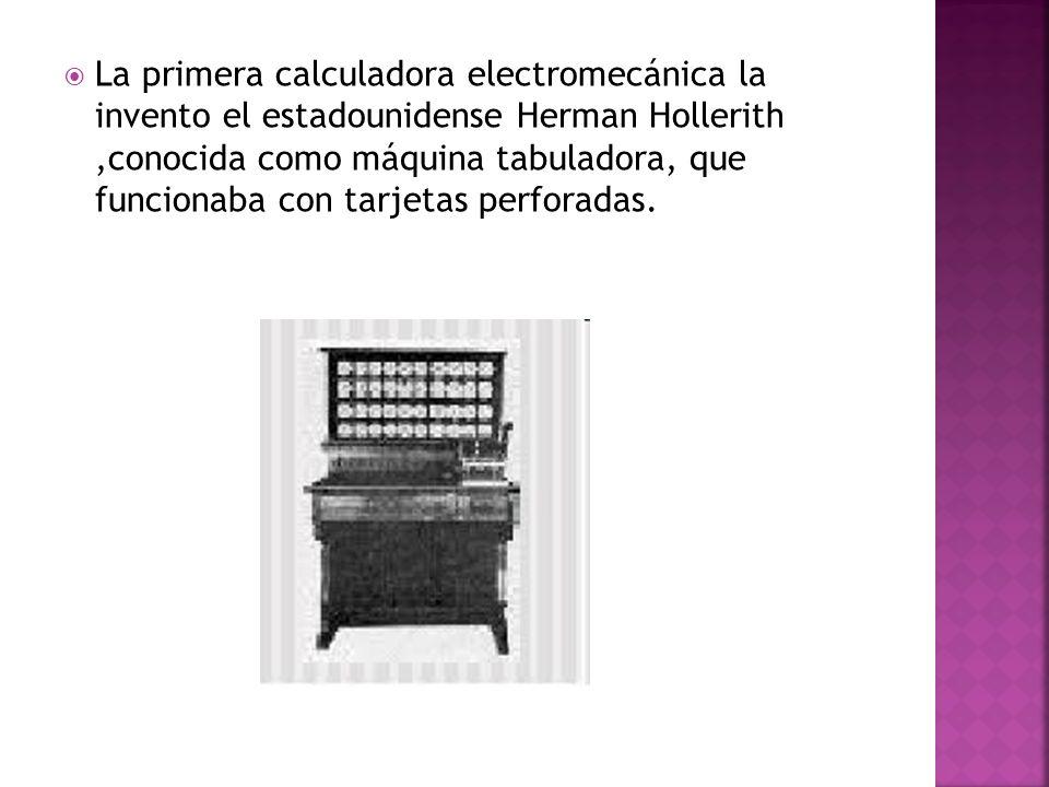 La primera calculadora electromecánica la invento el estadounidense Herman Hollerith ,conocida como máquina tabuladora, que funcionaba con tarjetas perforadas.