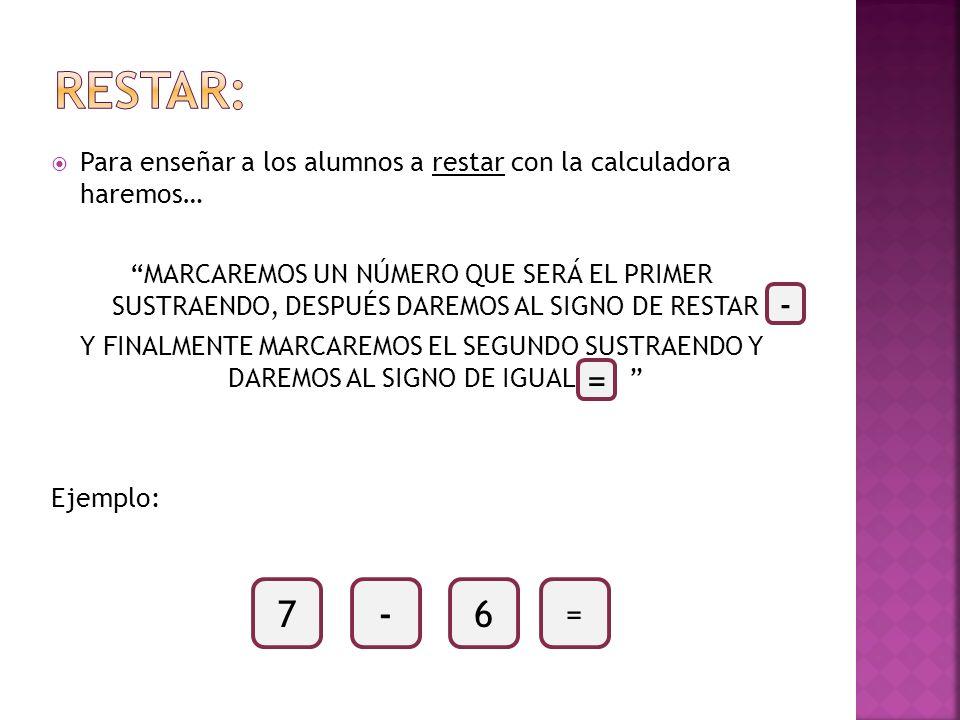 RESTAR:Para enseñar a los alumnos a restar con la calculadora haremos…