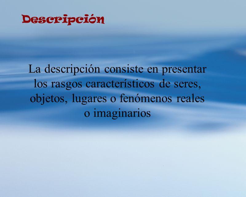 Descripción La descripción consiste en presentar los rasgos característicos de seres, objetos, lugares o fenómenos reales o imaginarios.