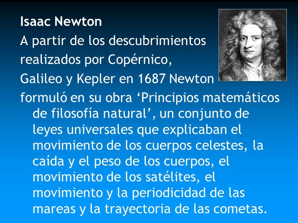 Isaac Newton A partir de los descubrimientos. realizados por Copérnico, Galileo y Kepler en 1687 Newton.