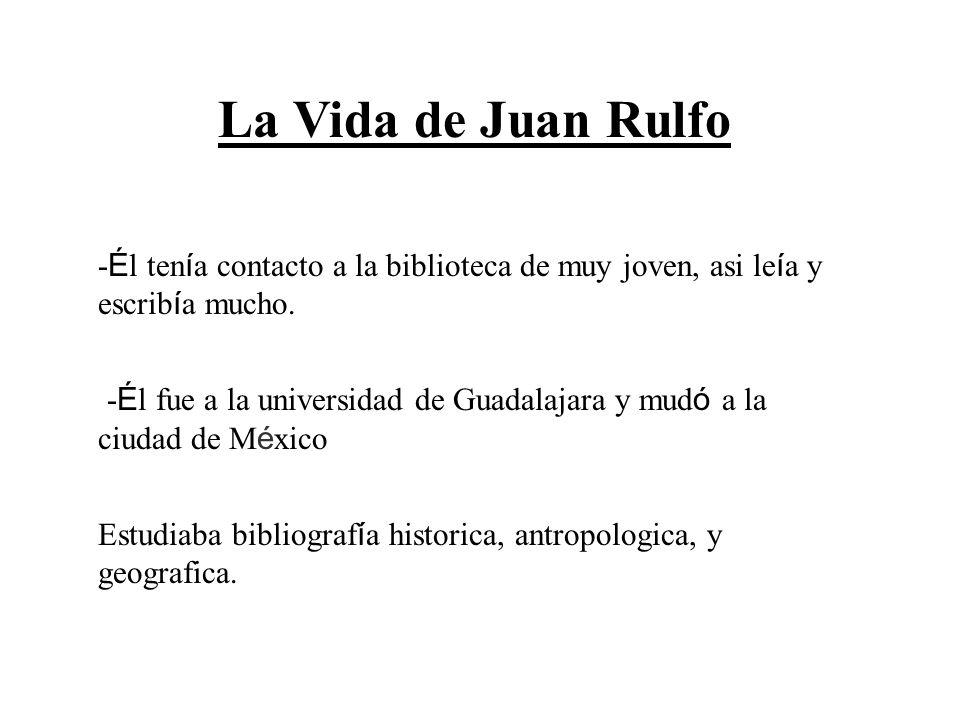 La Vida de Juan Rulfo -Él tenía contacto a la biblioteca de muy joven, asi leía y escribía mucho.
