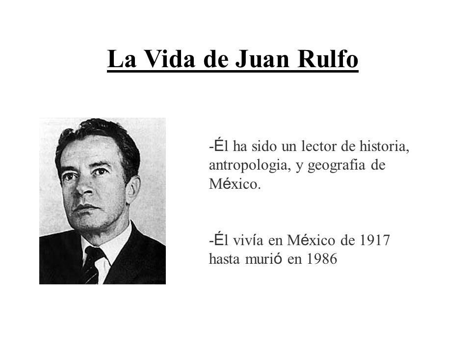 La Vida de Juan Rulfo -Él ha sido un lector de historia, antropologia, y geografia de México.