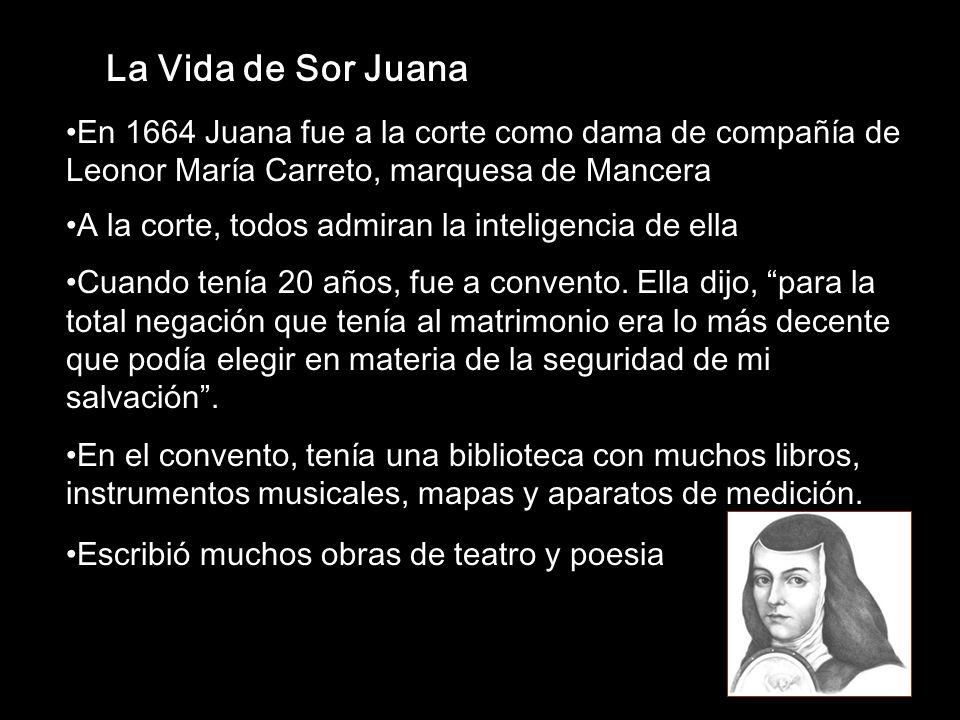La Vida de Sor Juana En 1664 Juana fue a la corte como dama de compañía de Leonor María Carreto, marquesa de Mancera.