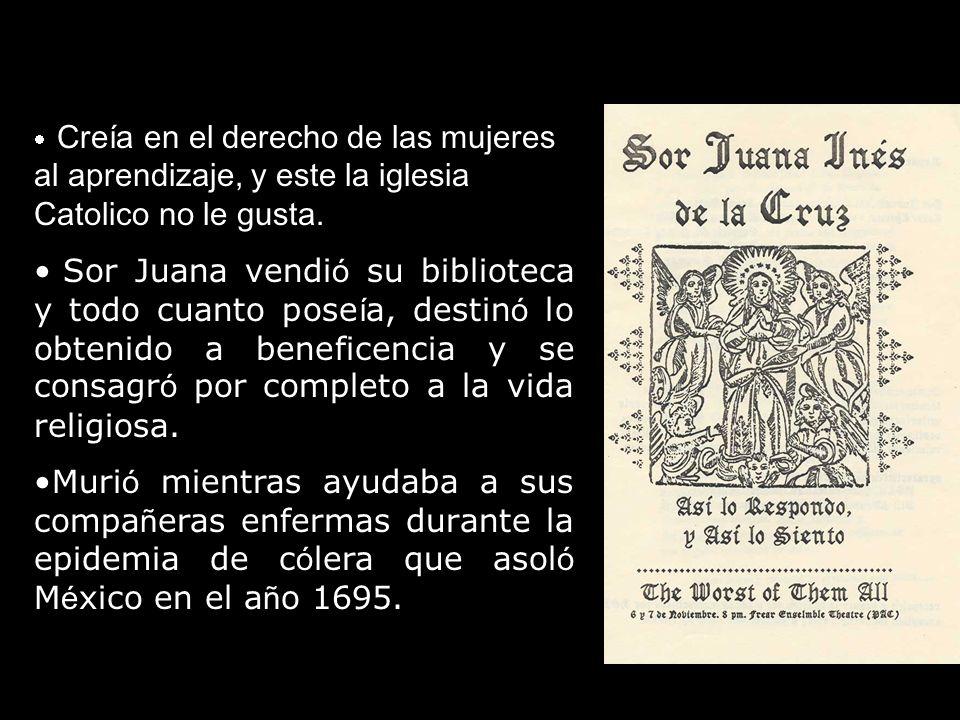 · Creía en el derecho de las mujeres al aprendizaje, y este la iglesia Catolico no le gusta.
