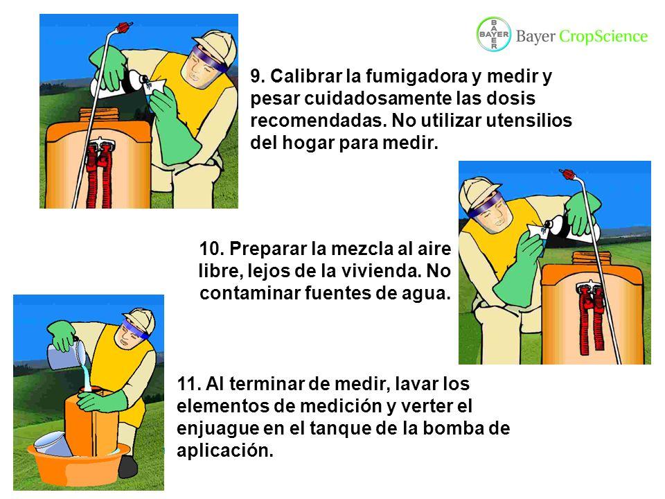 9. Calibrar la fumigadora y medir y pesar cuidadosamente las dosis recomendadas. No utilizar utensilios del hogar para medir.