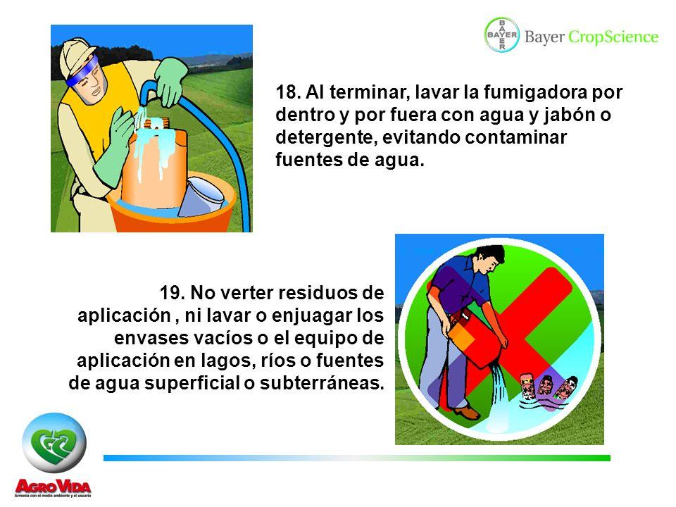 18. Al terminar, lavar la fumigadora por dentro y por fuera con agua y jabón o detergente, evitando contaminar fuentes de agua.