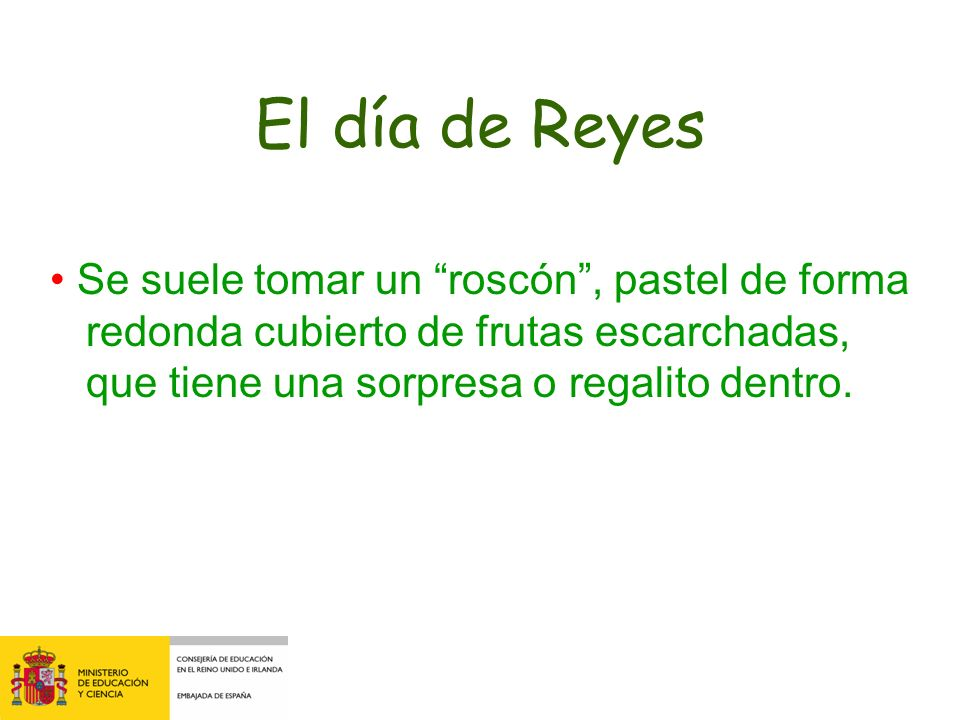El día de Reyes• Se suele tomar un roscón , pastel de forma redonda cubierto de frutas escarchadas, que tiene una sorpresa o regalito dentro.