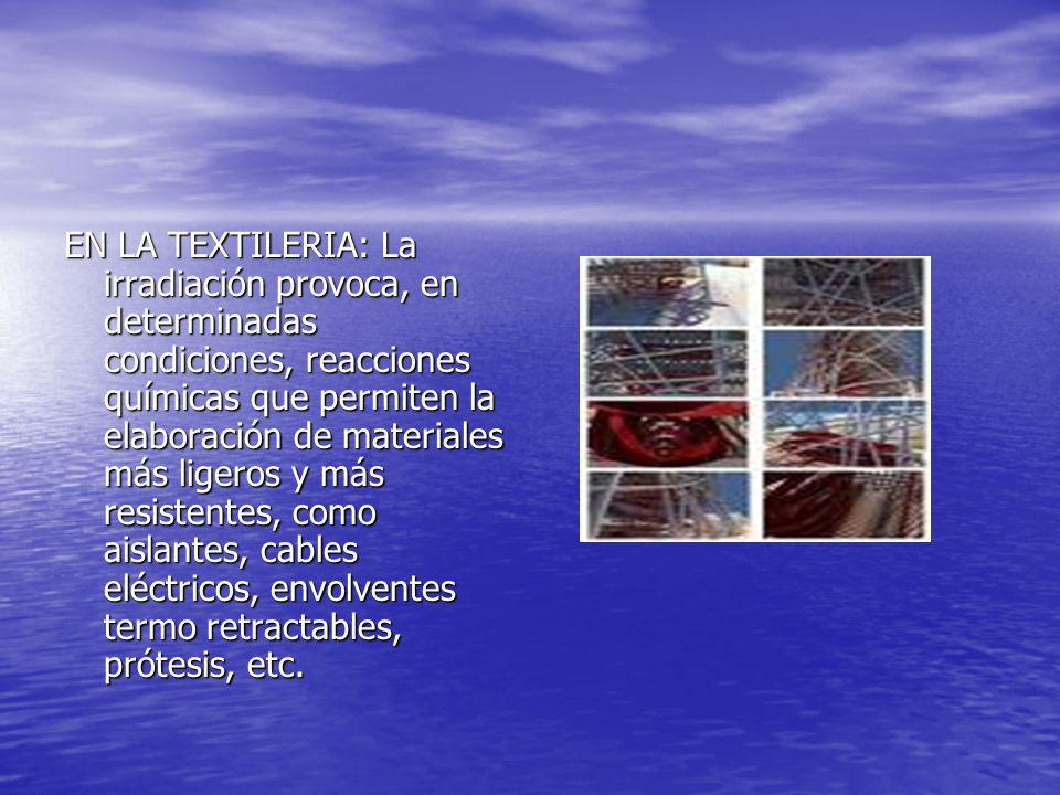 EN LA TEXTILERIA: La irradiación provoca, en determinadas condiciones, reacciones químicas que permiten la elaboración de materiales más ligeros y más resistentes, como aislantes, cables eléctricos, envolventes termo retractables, prótesis, etc.