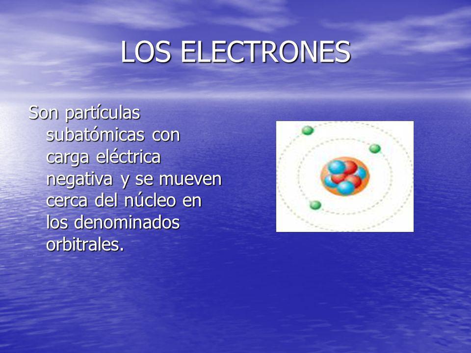 LOS ELECTRONES Son partículas subatómicas con carga eléctrica negativa y se mueven cerca del núcleo en los denominados orbitrales.