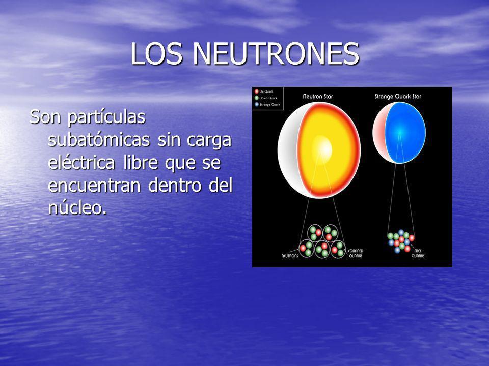 LOS NEUTRONES Son partículas subatómicas sin carga eléctrica libre que se encuentran dentro del núcleo.