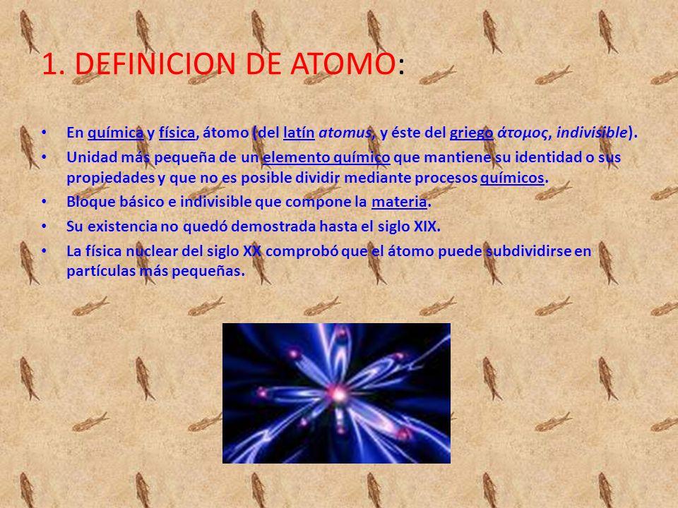 1. DEFINICION DE ATOMO: En química y física, átomo (del latín atomus, y éste del griego άτομος, indivisible).