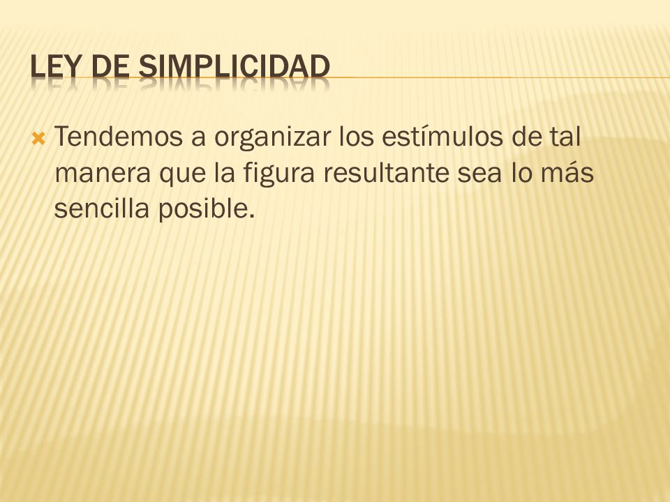 Ley de simplicidad Tendemos a organizar los estímulos de tal manera que la figura resultante sea lo más sencilla posible.