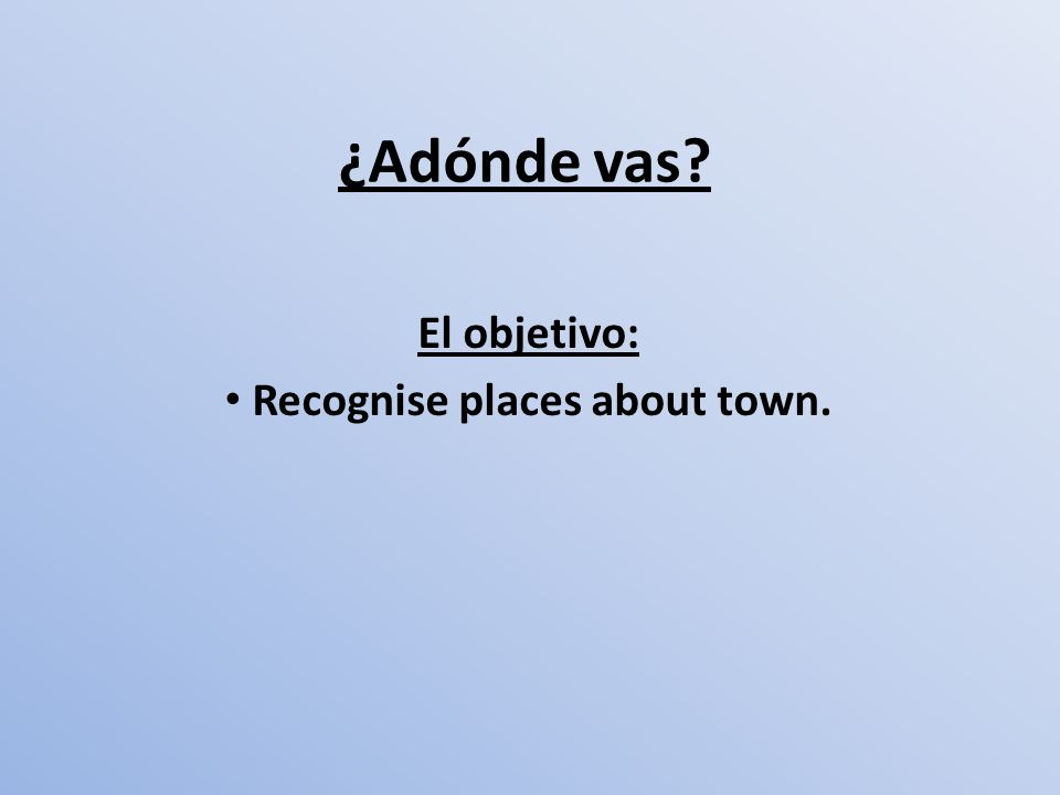 El objetivo: Recognise places about town.