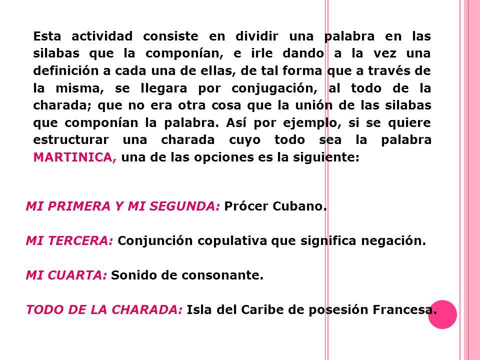 Esta actividad consiste en dividir una palabra en las silabas que la componían, e irle dando a la vez una definición a cada una de ellas, de tal forma que a través de la misma, se llegara por conjugación, al todo de la charada; que no era otra cosa que la unión de las silabas que componían la palabra. Así por ejemplo, si se quiere estructurar una charada cuyo todo sea la palabra MARTINICA, una de las opciones es la siguiente:
