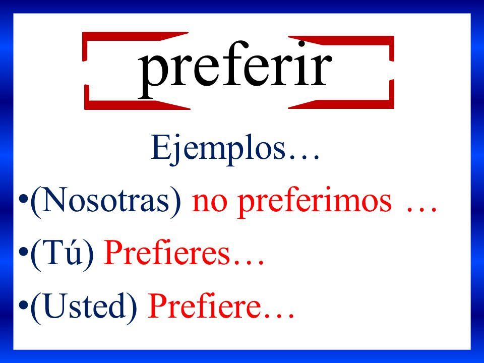 preferir Ejemplos… (Nosotras) no preferimos … (Tú) Prefieres…