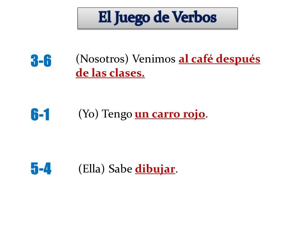 El Juego de Verbos 3-6. 6-1. 5-4. (Nosotros) Venimos al café después de las clases. (Yo) Tengo un carro rojo.