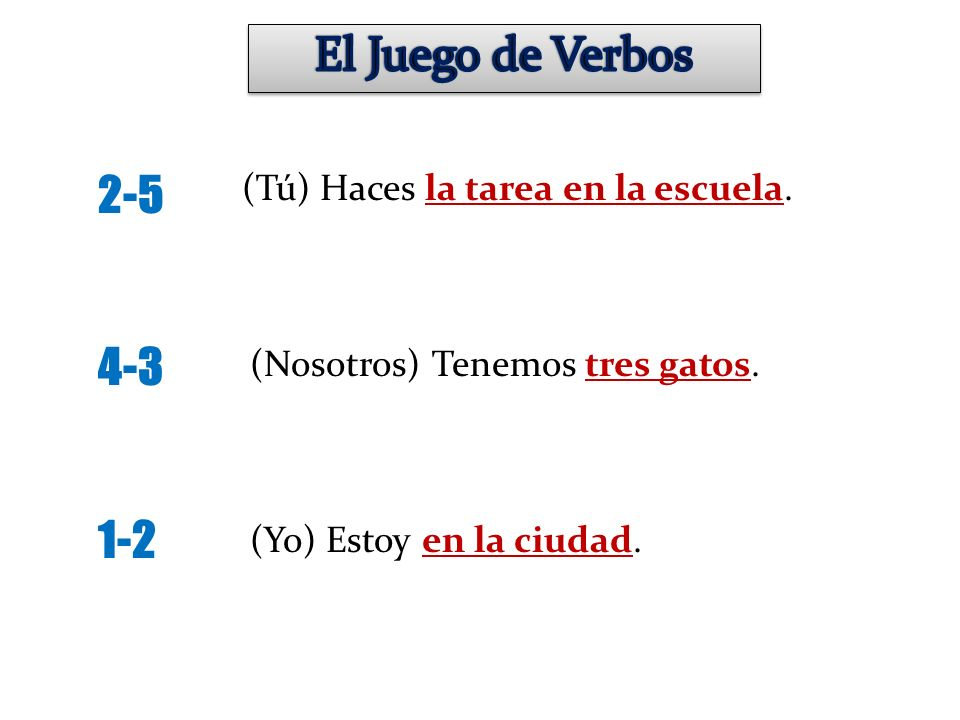 El Juego de Verbos 2-5 4-3 1-2 (Tú) Haces la tarea en la escuela.