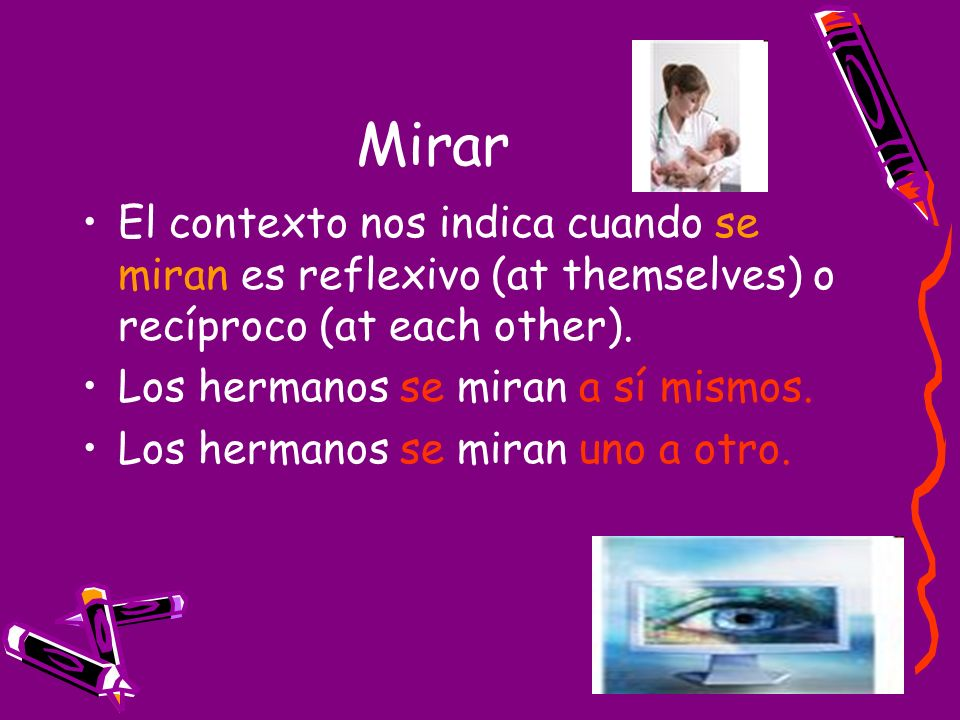 Mirar El contexto nos indica cuando se miran es reflexivo (at themselves) o recíproco (at each other).