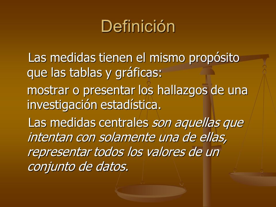 DefiniciónLas medidas tienen el mismo propósito que las tablas y gráficas: mostrar o presentar los hallazgos de una investigación estadística.