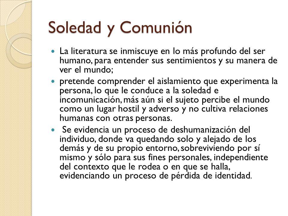 Soledad y Comunión La literatura se inmiscuye en lo más profundo del ser humano, para entender sus sentimientos y su manera de ver el mundo;