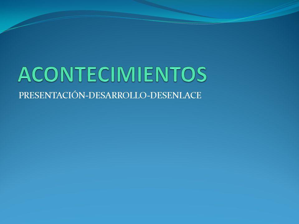 ACONTECIMIENTOS PRESENTACIÓN-DESARROLLO-DESENLACE