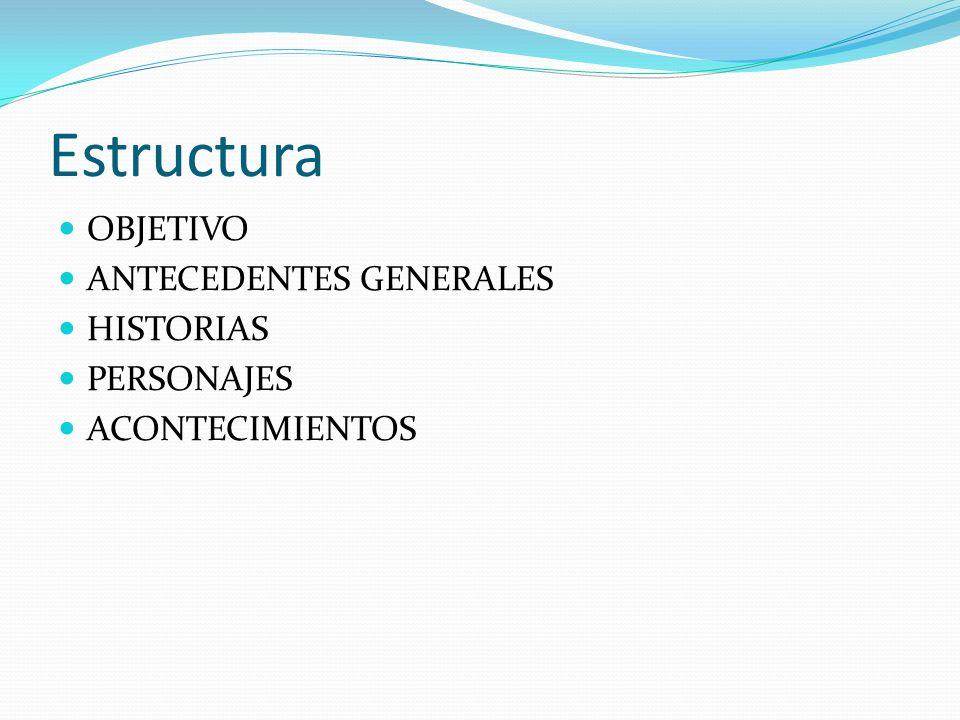 Estructura OBJETIVO ANTECEDENTES GENERALES HISTORIAS PERSONAJES