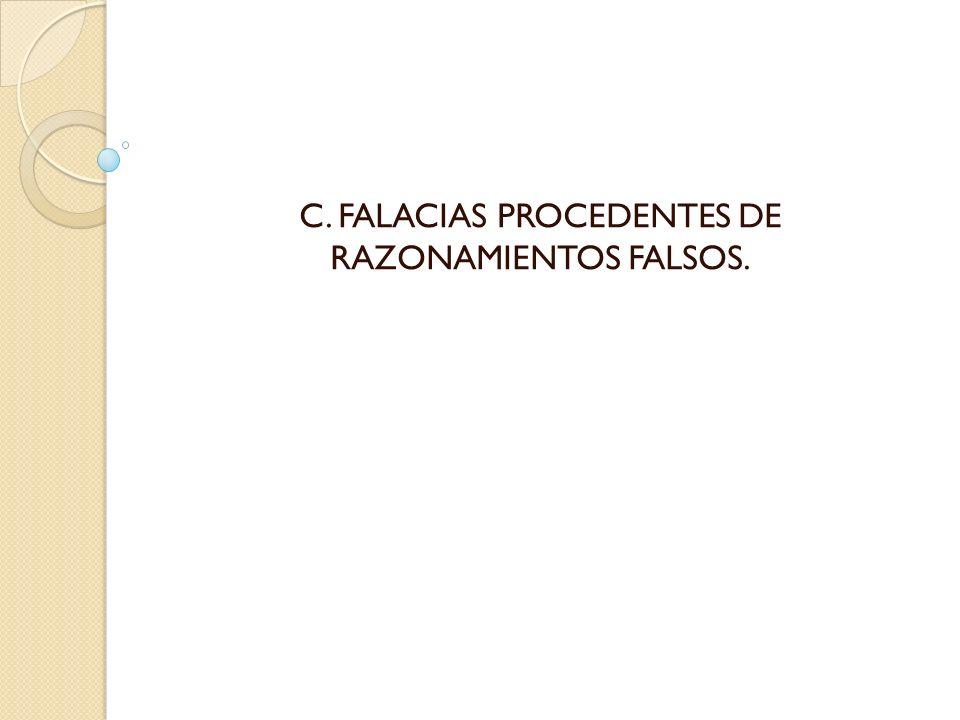 C. FALACIAS PROCEDENTES DE RAZONAMIENTOS FALSOS.