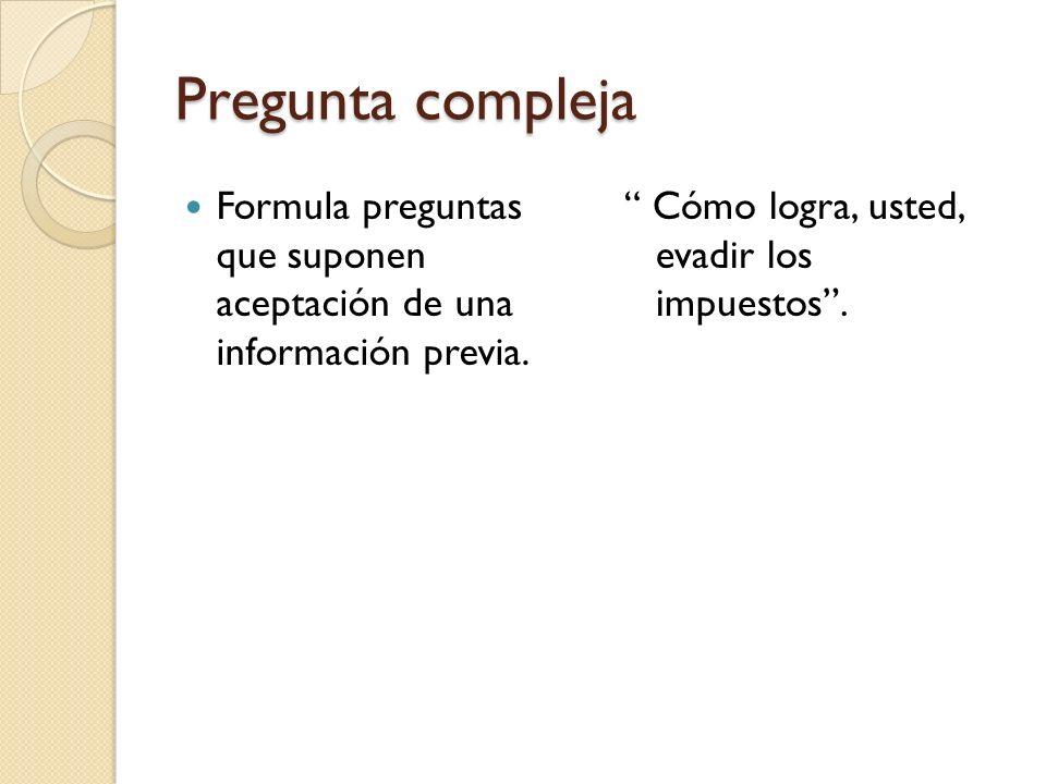 Pregunta compleja Formula preguntas que suponen aceptación de una información previa.