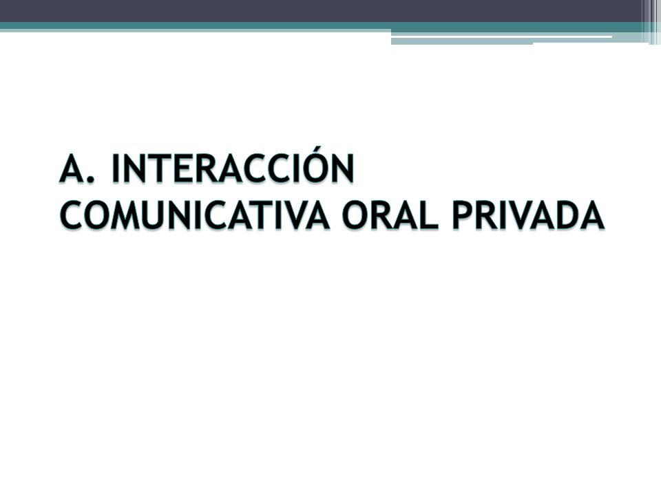 A. INTERACCIÓN COMUNICATIVA ORAL PRIVADA
