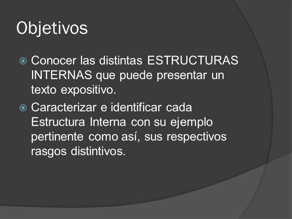 Objetivos Conocer las distintas ESTRUCTURAS INTERNAS que puede presentar un texto expositivo.