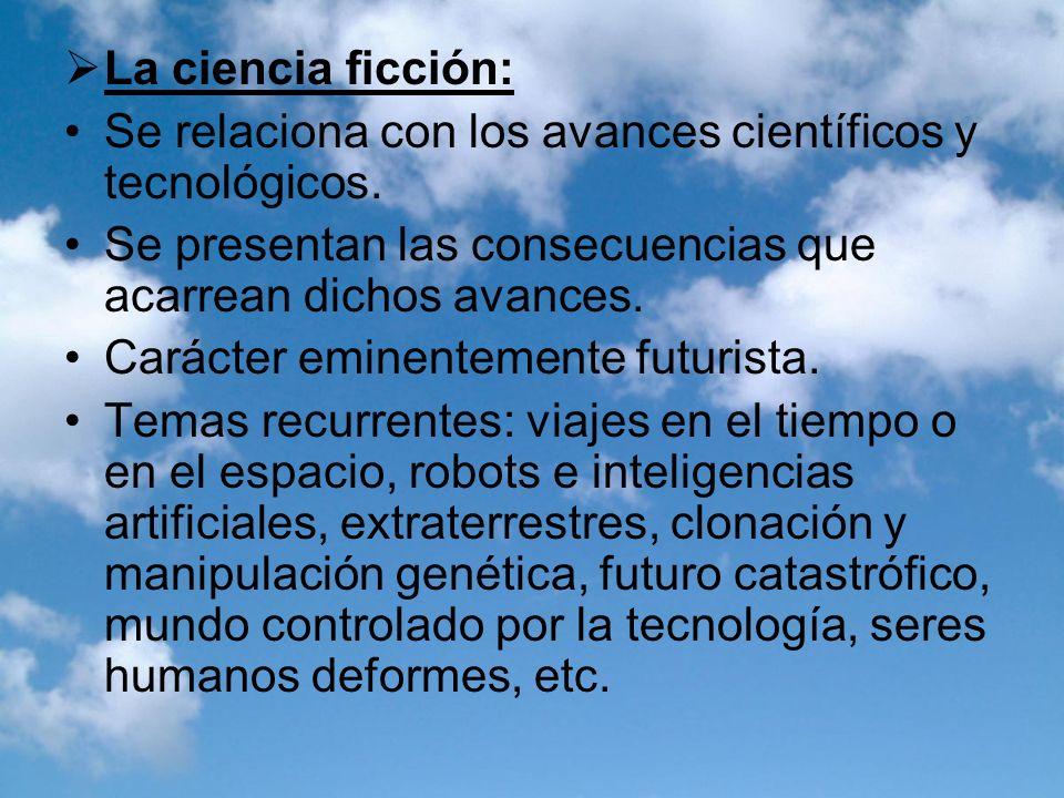 La ciencia ficción:Se relaciona con los avances científicos y tecnológicos. Se presentan las consecuencias que acarrean dichos avances.