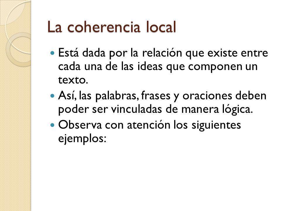 La coherencia local Está dada por la relación que existe entre cada una de las ideas que componen un texto.