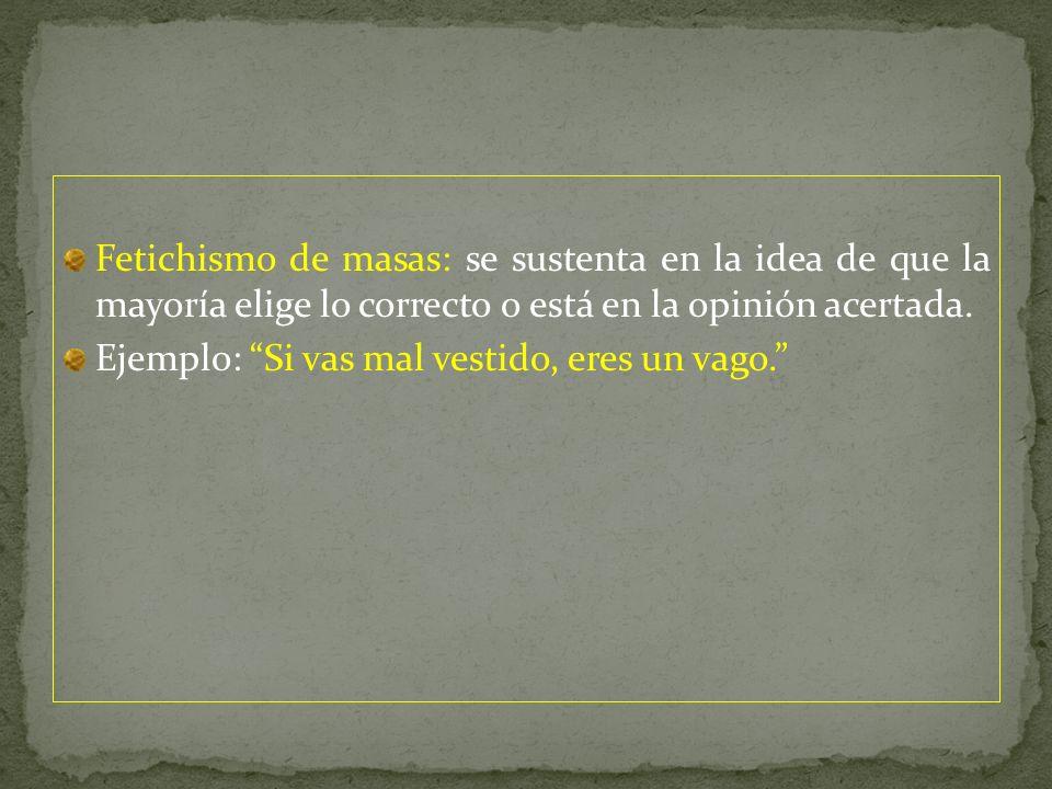Fetichismo de masas: se sustenta en la idea de que la mayoría elige lo correcto o está en la opinión acertada.