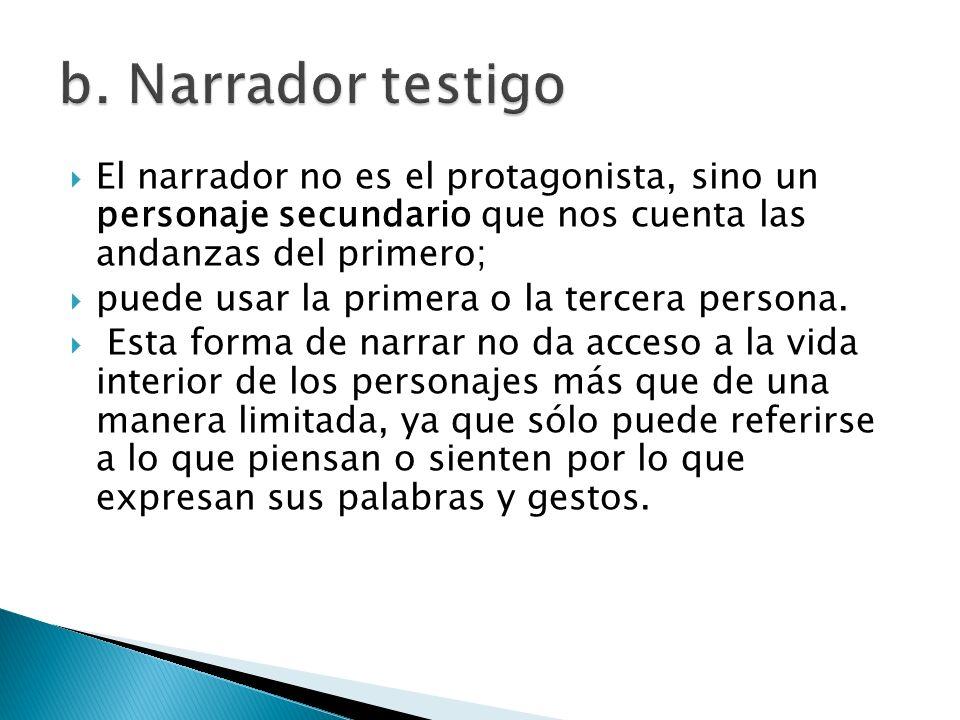b. Narrador testigoEl narrador no es el protagonista, sino un personaje secundario que nos cuenta las andanzas del primero;