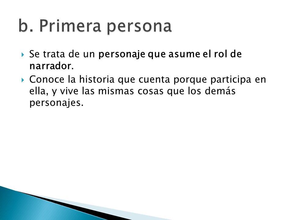 b. Primera personaSe trata de un personaje que asume el rol de narrador.