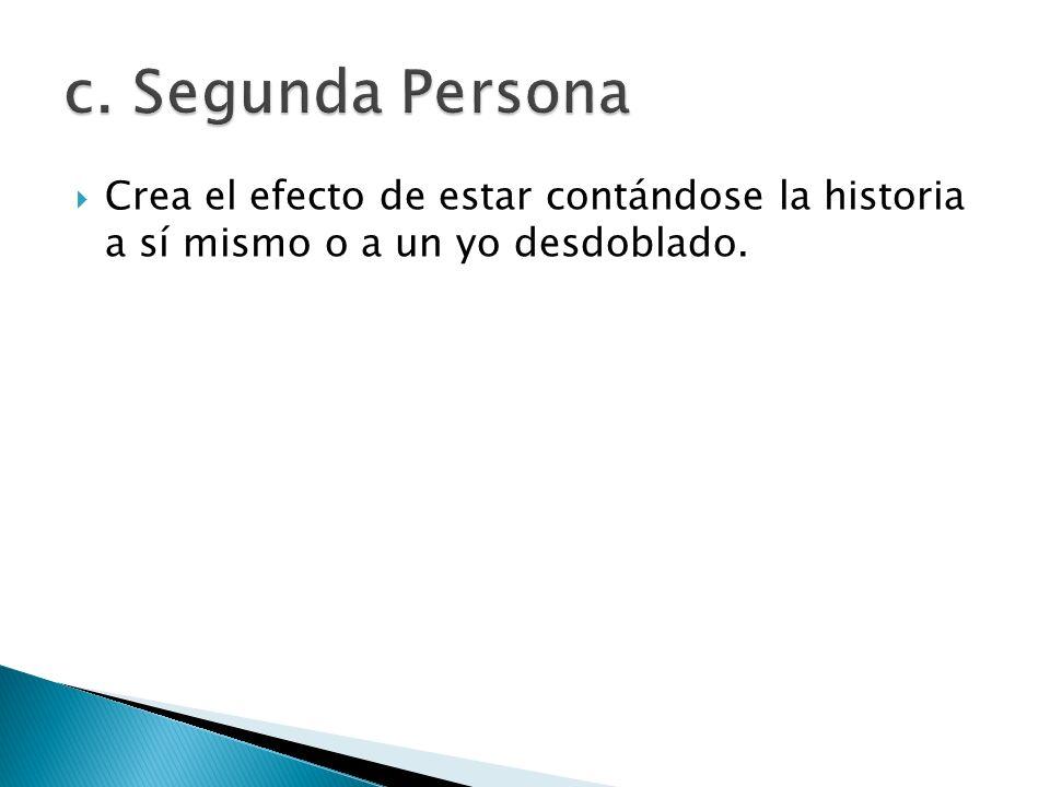 c. Segunda Persona Crea el efecto de estar contándose la historia a sí mismo o a un yo desdoblado.
