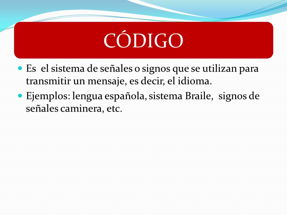 CÓDIGO Es el sistema de señales o signos que se utilizan para transmitir un mensaje, es decir, el idioma.