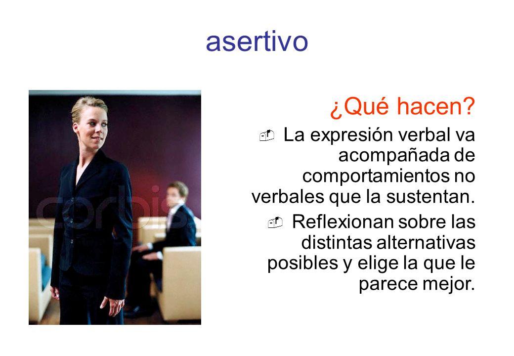asertivo ¿Qué hacen La expresión verbal va acompañada de comportamientos no verbales que la sustentan.