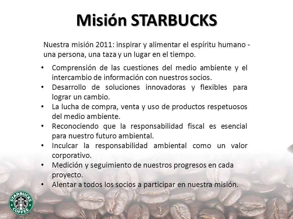 Misión STARBUCKS Nuestra misión 2011: inspirar y alimentar el espíritu humano - una persona, una taza y un lugar en el tiempo.