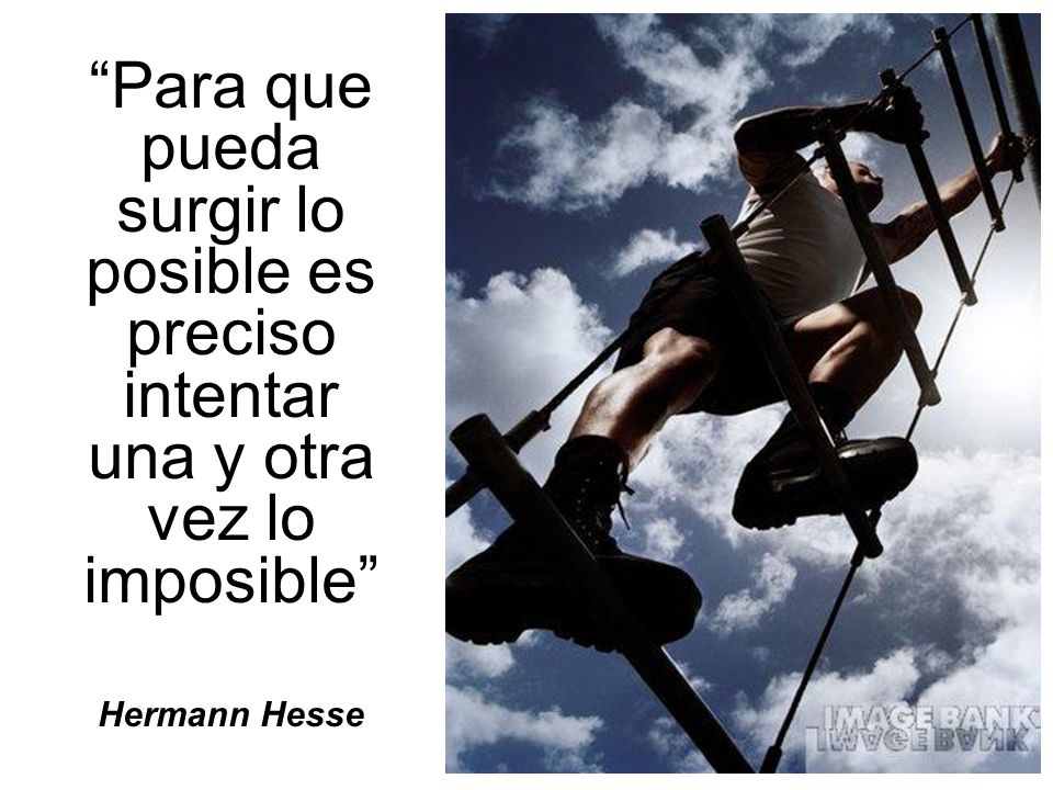 Para que pueda surgir lo posible es preciso intentar una y otra vez lo imposible