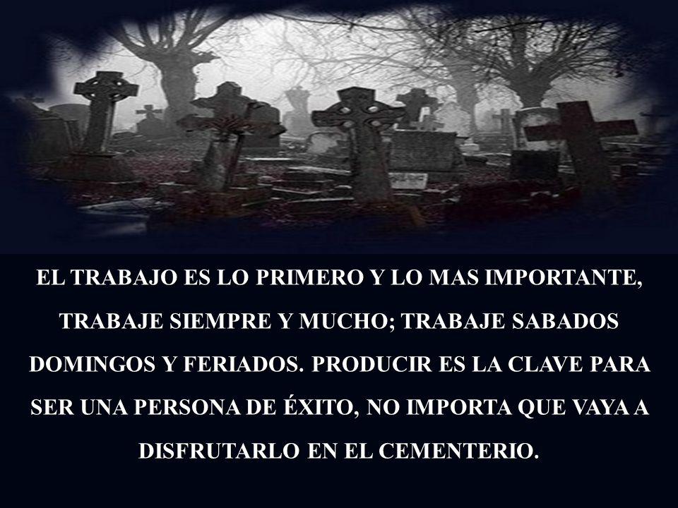 EL TRABAJO ES LO PRIMERO Y LO MAS IMPORTANTE, TRABAJE SIEMPRE Y MUCHO; TRABAJE SABADOS DOMINGOS Y FERIADOS.