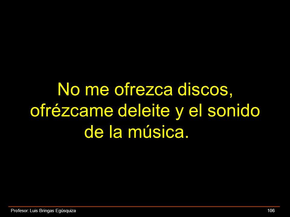 No me ofrezca discos, ofrézcame deleite y el sonido de la música.