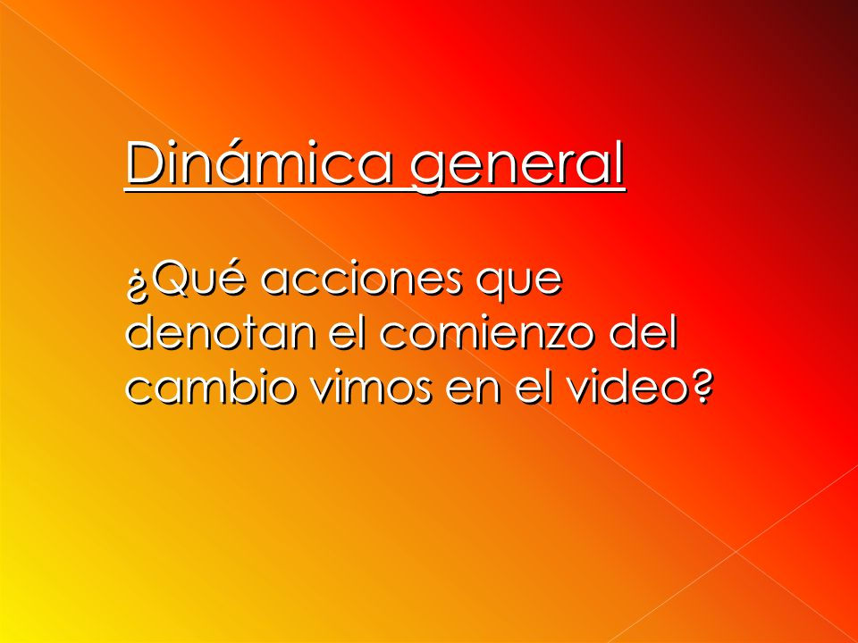 Dinámica general ¿Qué acciones que denotan el comienzo del cambio vimos en el video